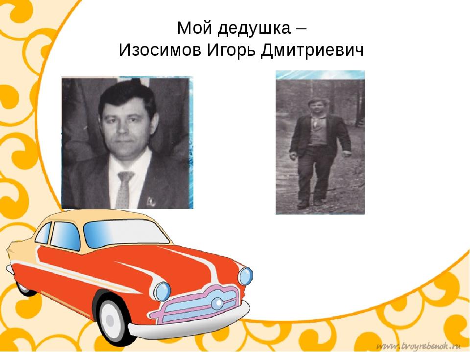 Мой дедушка – Изосимов Игорь Дмитриевич