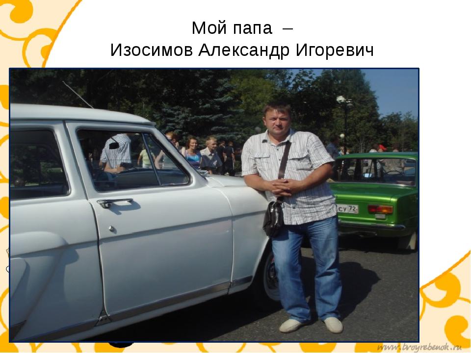 Мой папа – Изосимов Александр Игоревич