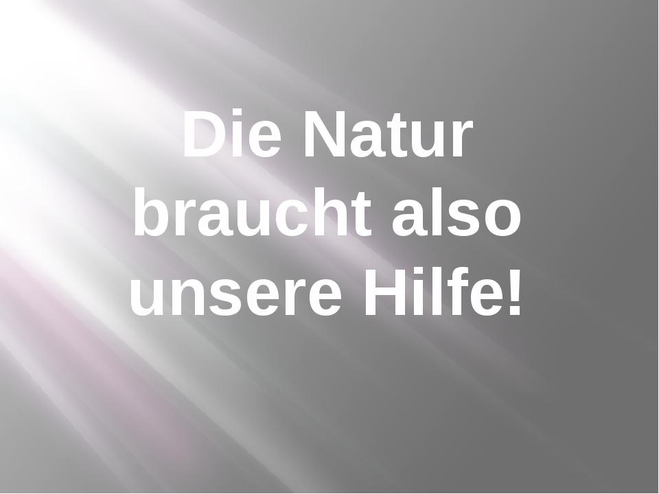 Die Natur braucht also unsere Hilfe!
