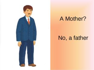 A Mother? No, a father