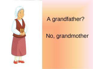 A grandfather? No, grandmother