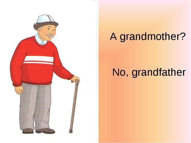 A grandmother? No, grandfather