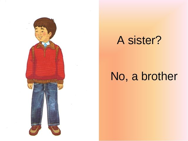 A sister? No, a brother
