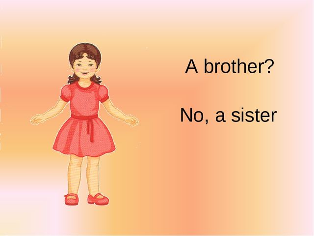 A brother? No, a sister