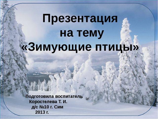 Презентация на тему «Зимующие птицы» Подготовила воспитатель Коростелева Т....