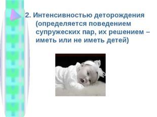 2. Интенсивностью деторождения (определяется поведением супружеских пар, их р