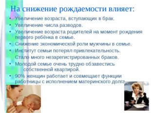 На снижение рождаемости влияет: Увеличение возраста, вступающих в брак. Увели