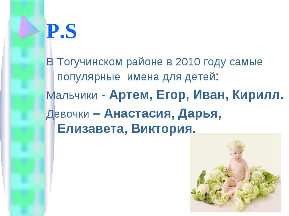 P.S В Тогучинском районе в 2010 году самые популярные имена для детей: Мальчи...
