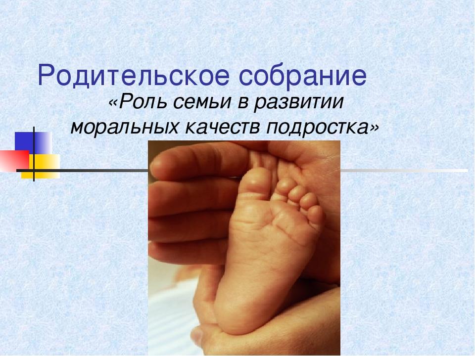 Родительское собрание «Роль семьи в развитии моральных качеств подростка»