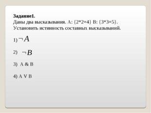 Задание1. Даны два высказывания. А: {2*2=4} B: {3*3=5}. Установить истинность