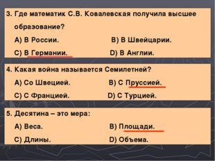 3. Где математик С.В. Ковалевская получила высшее образование? А) В России. В