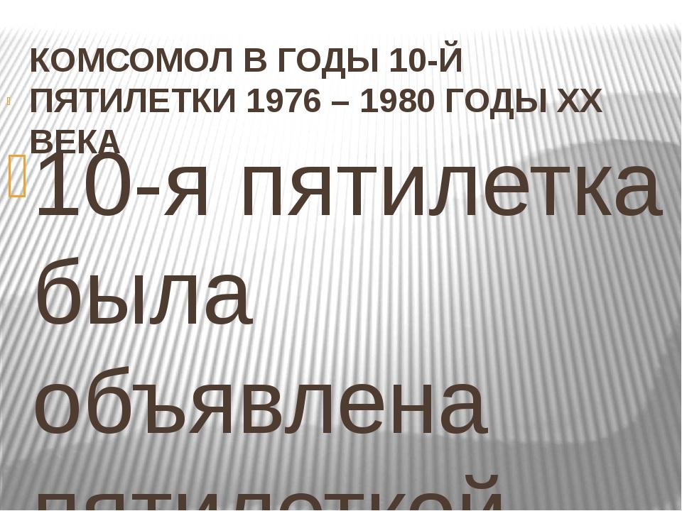 КОМСОМОЛ В ГОДЫ 10-Й ПЯТИЛЕТКИ 1976 – 1980 ГОДЫ XX ВЕКА  10-я пятилетка была...