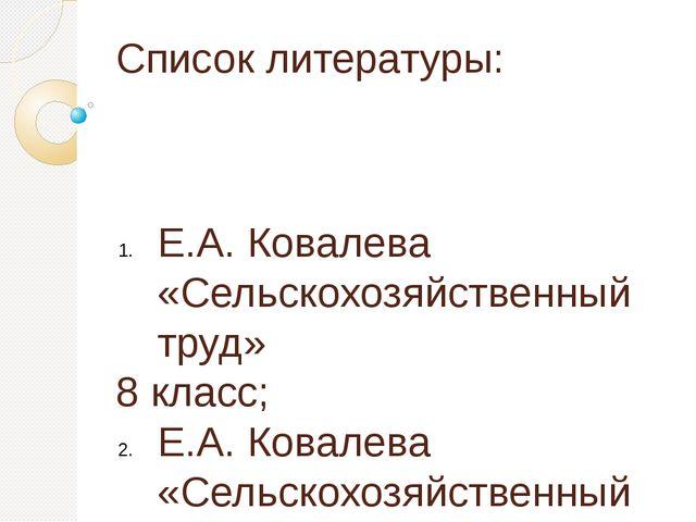 Список литературы: Е.А. Ковалева «Сельскохозяйственный труд» 8 класс; Е.А. Ко...