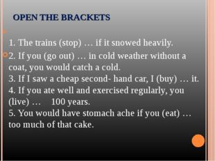 1. The trains (stop) … if it snowed heavily. 2. If you (go out) … in cold w