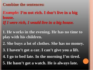 Combine the sentences: Example: I'm not rich. I don't live in a big house. If