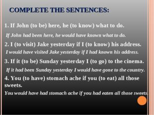 COMPLETE THE SENTENCES: 1. If John (to be) here, he (to know) what to do. 3.