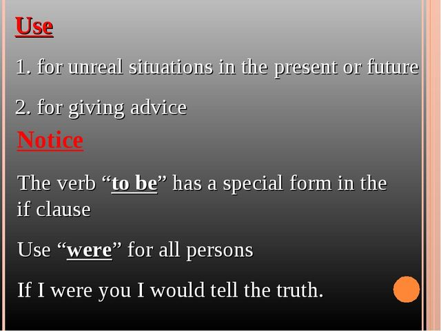 Use 1. for unreal situations in the present or future 2. for giving advice No...