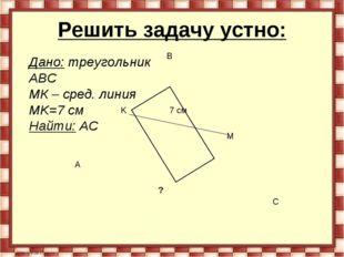 Решить задачу устно: A B C K M 7 см Дано: треугольник АВС MК – сред. линия MK