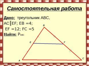 Самостоятельная работа Дано: треугольник ABC, AC║EF; EB =4; EF =12; FC =5 Най