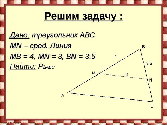 Решим задачу : Дано: треугольник АВС MN – сред. Линия MB = 4, MN = 3, BN = 3....
