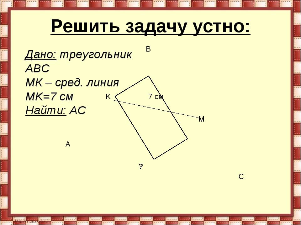 Решить задачу устно: A B C K M 7 см Дано: треугольник АВС MК – сред. линия MK...