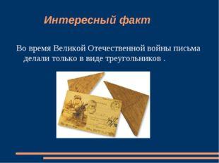 Интересный факт Во время Великой Отечественной войны письма делали только в