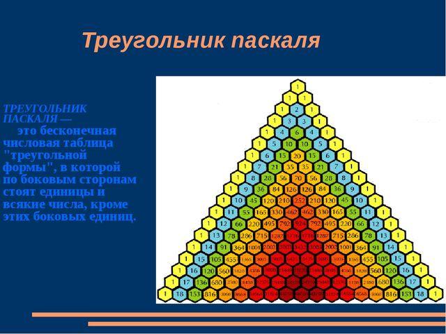 """Треугольник паскаля ТРЕУГОЛЬНИК ПАСКАЛЯ — это бесконечная числовая таблица """"..."""