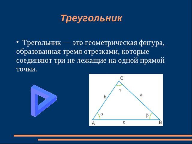 Треугольник Трегольник — это геометрическая фигура, образованная тремя отрез...