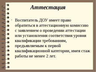 Аттестация Воспитатель ДОУ имеет право обратиться в аттестационную комиссию с