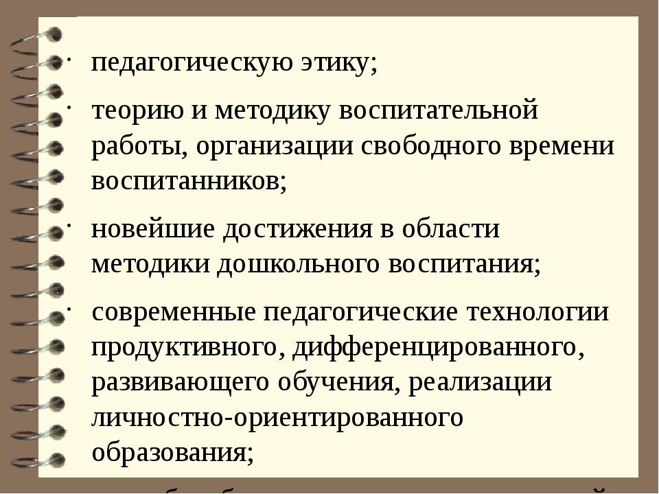 педагогическую этику; теорию и методику воспитательной работы, организации св...