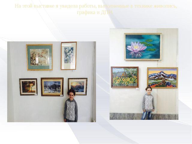 На этой выставке я увидела работы, выполненные в технике живопись, графика и...
