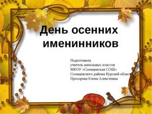 День осенних именинников Подготовила учитель начальных классов МКОУ «Солнцевс