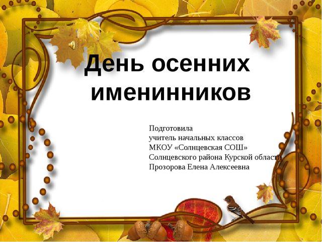 День осенних именинников Подготовила учитель начальных классов МКОУ «Солнцевс...