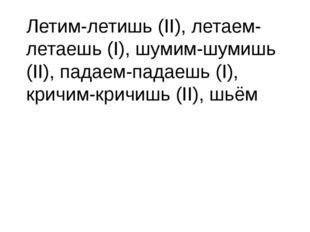 Летим-летишь (II), летаем-летаешь (I), шумим-шумишь (II), падаем-падаешь (I),
