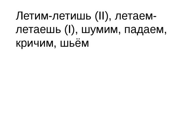 Летим-летишь (II), летаем-летаешь (I), шумим, падаем, кричим, шьём