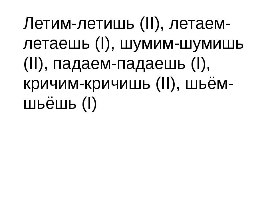 Летим-летишь (II), летаем-летаешь (I), шумим-шумишь (II), падаем-падаешь (I),...