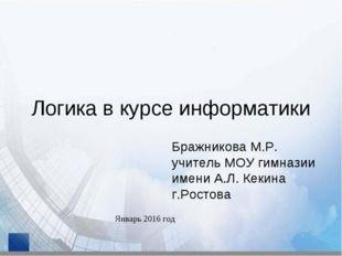 Логика в курсе информатики Бражникова М.Р. учитель МОУ гимназии имени А.Л. Ке
