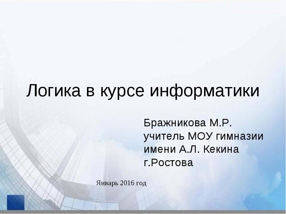 Логика в курсе информатики Бражникова М.Р. учитель МОУ гимназии имени А.Л. Ке...