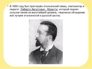 В 1899 году был приглашён итальянский певец, композитор и педагог Умберто Ав