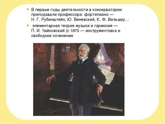 В первые годы деятельности в консерватории преподавали профессора: фортепиано...