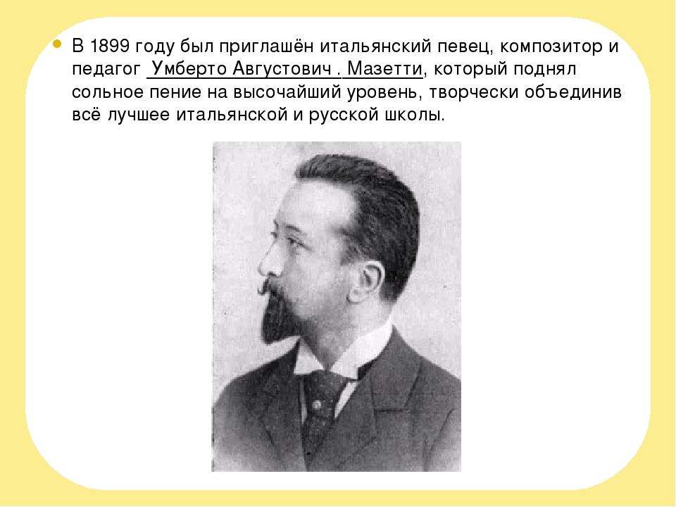 В 1899 году был приглашён итальянский певец, композитор и педагог Умберто Ав...