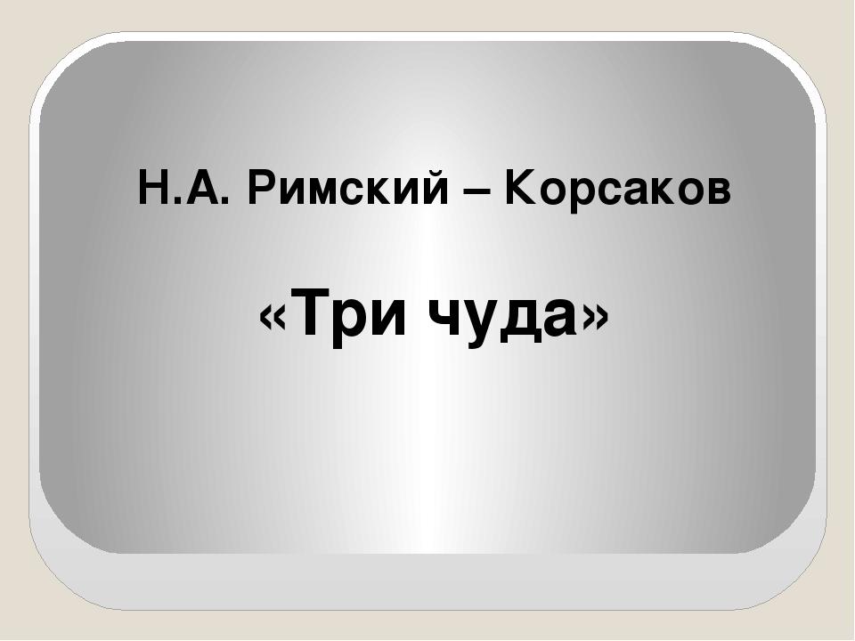 Н.А. Римский – Корсаков «Три чуда»