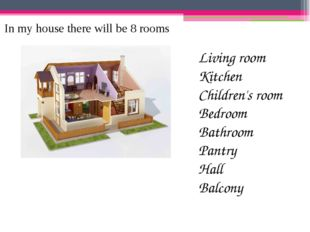 In my house there will be 8 rooms Living room Kitchen Children's room Bedroom