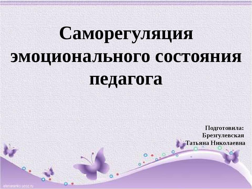 Саморегуляция эмоционального состояния педагога Подготовила: Брезгулевская Та...