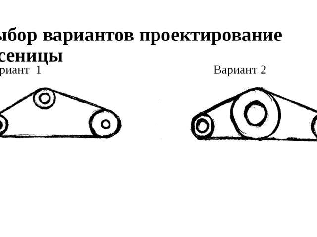 Выбор вариантов проектирование гусеницы Вариант 1 Вариант 2