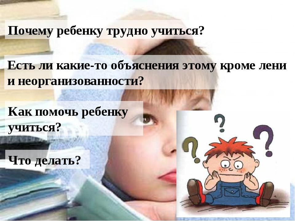 Почему ребенку трудно учиться? Есть ли какие-то объяснения этому кроме лени...