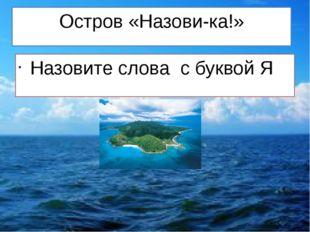 Остров «Назови-ка!» Назовите слова с буквой Я