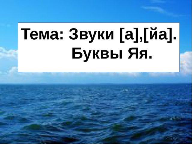 Тема: Звуки [а],[йа]. Буквы Яя.