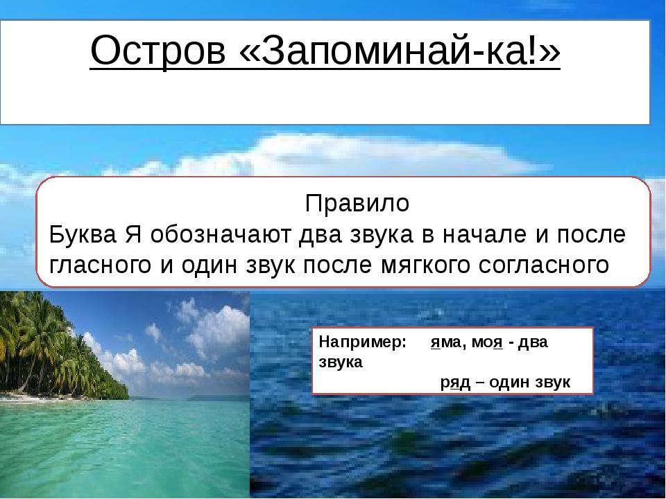 Остров «Запоминай-ка!» Правило Буква Я обозначают два звука в начале и после...