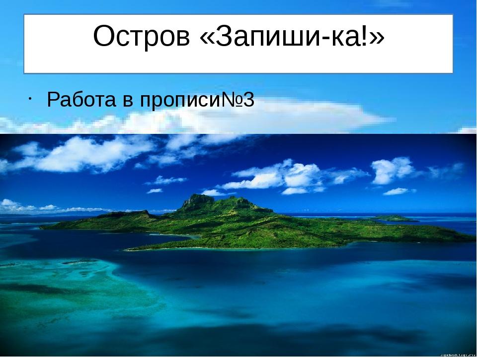 Остров «Запиши-ка!» Работа в прописи№3